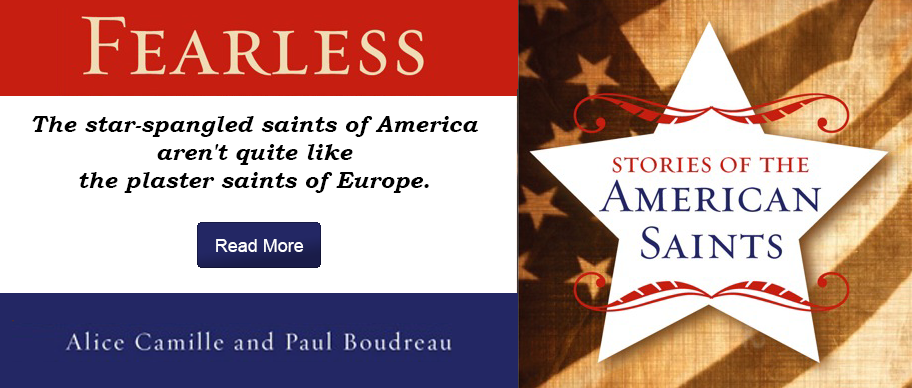 Fearless: Stories of the American Saints by Alice Camille and Paul Bourdreau. The star-spangled saints made in America aren't quite like the plaster saints familiar to us from Europe.